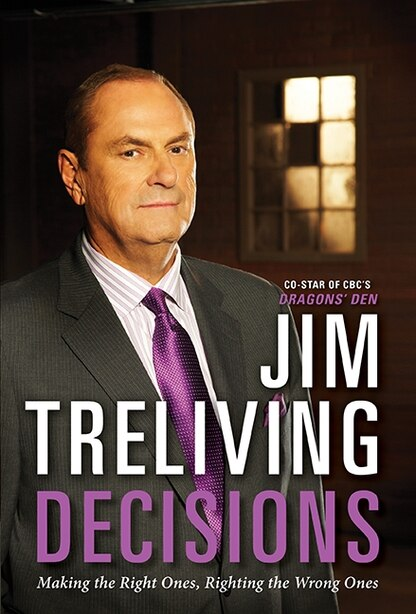Decisions: Making The Right Ones,righting The Wrong Ones by Jim Treliving