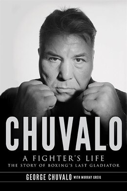 Book Chuvalo: A Fighter's Life - The Story Of Boxing's Last Gladiator by GEORGE CHUVALO