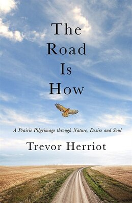 Book The Road Is How: The Three Days Afoot Through Nature, Eros, And Soul by Trevor Herriot