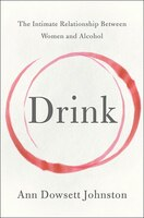 Book Drink: The Intimate Relationship Between Women And Alcohol by Ann Dowsett Johnston