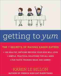 Getting To Yum: The 7 Secrets Of Raising Eager Eaters by Karen Le Billon