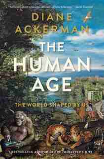 The Human Age: The World Shaped By Us by Diane Ackerman