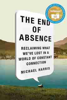 The End Of Absence: The Reclaiming What We've Lost In A World Of Cons by Michael Harris