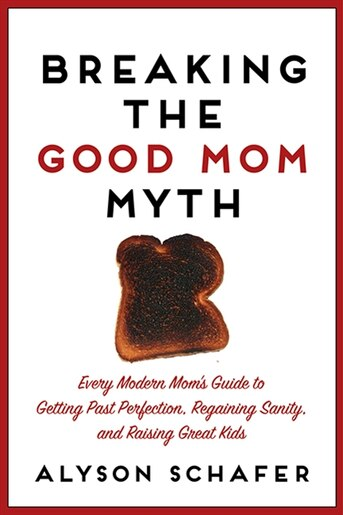 Breaking the Good Mom Myth by Alyson Schafer