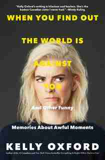 When You Find Out The World Is Against You: And Other Funny Memories About Awful Moments by Kelly Oxford