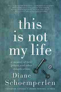This Is Not My Life: A Memoir of Love, Prison, and Other Complications by Diane Schoemperlen