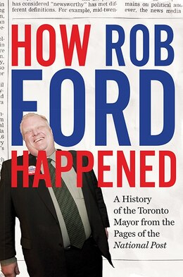 Book How Rob Ford Happened: A History of the Toronto Mayor From the Pages of the National Post by The National Post