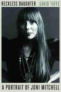 Reckless Daughter: A Portrait Of Joni Mitchell de David Yaffe