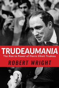 Trudeaumania: The Rise to Power of Pierre Elliott Trudeau