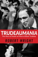 Book Trudeaumania: The Rise to Power of Pierre Elliott Trudeau by Robert Wright