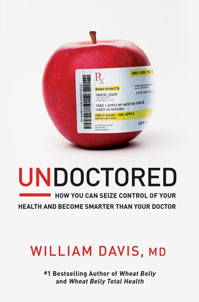 Undoctored: How You Can Seize Control Of Your Health And Become Smarter Than Your Doctor by William Davis