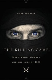 The Killing Game: Martyrdom, Murder, and the Lure of ISIS by Mark Bourrie