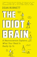 Book The Idiot Brain: A Neuroscientist Explains What Your Head Is Really Up To by Dean Burnett