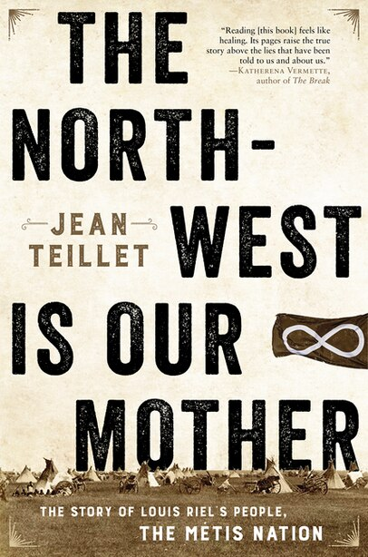 The North-west Is Our Mother: The Story Of Louis Riel's People, The MÚtis Nation by Jean Teillet