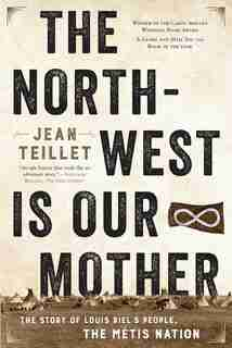 The North-west Is Our Mother: The Story Of Louis Riel's People, The Métis Nation by Jean Teillet