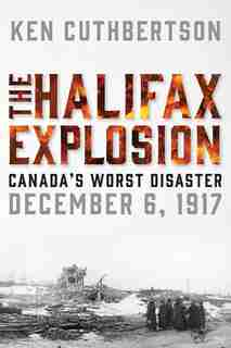 The Halifax Explosion: Canada's Worst Disaster by Ken Cuthbertson