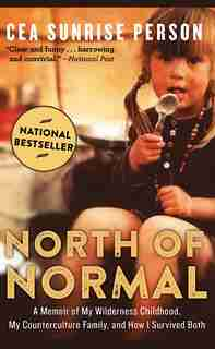 North of Normal: A Memoir Of My Wilderness Childhood, My Counterculture Family, And How I Survived Both by Cea Sunrise Person