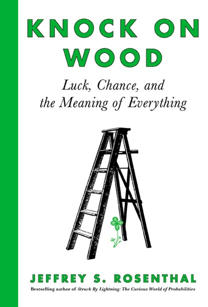 Knock On Wood: Luck, Chance, And The Meaning Of Everything by Jeffrey S. Rosenthal