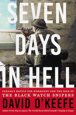 Book Seven Days In Hell: Canada's Battle For Normandy And The Rise Of The Black Watch Snipers by David O'Keefe