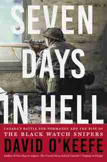 Seven Days In Hell: Canada's Battle For Normandy And The Rise Of The Black Watch Snipers by David O'Keefe