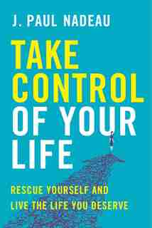 Take Control Of Your Life: Rescue Yourself And Live The Life You Deserve by J. Paul Nadeau