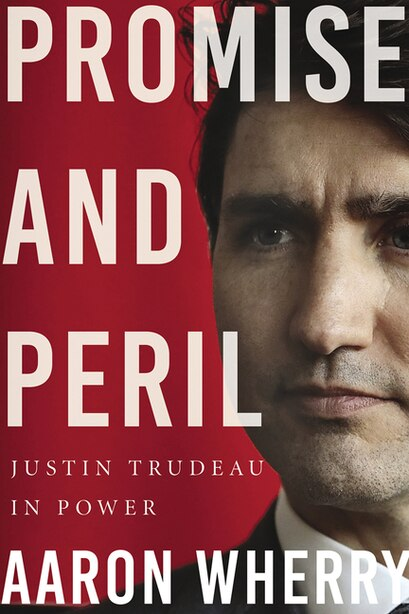 Promise and Peril: Justin Trudeau in Power by Aaron Wherry