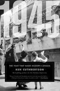 1945: The Year That Made Modern Canada by Ken Cuthbertson