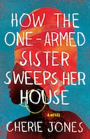 How The One-armed Sister Sweeps Her House: A Novel