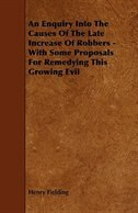 An Enquiry Into the Causes of the Late Increase of Robbers - With Some Proposals for Remedying This…