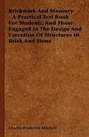 Brickwork And Masonry - A Practical Text Book For Students, And Those Engaged In The Design And…