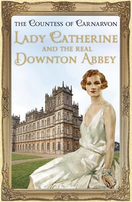Book Lady Catherine And The Real Downton Abbey by The Countess Of Carnarvon Countess Of Carnarvon