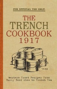 The Trench Cook Book 1917: Western Front Recipes From Bully Beef Pie To Trench Tea