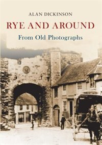 Rye And Around From Old Photographs by Alan Dickinson