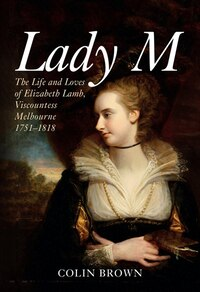 Lady M: The Life And Loves Of Elizabeth Lamb 1751-1818