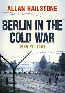 Berlin In The Cold War: 1959 To 1966 by Allan Hailstone
