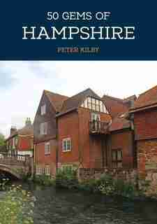50 Gems Of Hampshire: The History & Heritage Of The Most Iconic Places by Peter Kilby