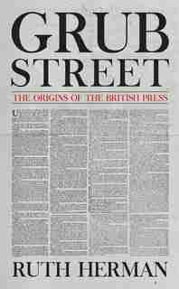 Grub Street: The Origins Of The British Press by Ruth Herman