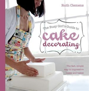 The Busy Girl's Guide To Cake Decorating: The Fast, Simple Way To Impressive Cakes And Bakes