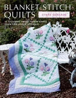 Book Blanket Stitch Quilts: 12 Stunning Projects For Simple Stick-and-stitch Applique by Lynne Edwards