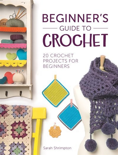 Beginner's Guide To Crochet: 20 Crochet Projects For Beginners by Sarah Shrimpton