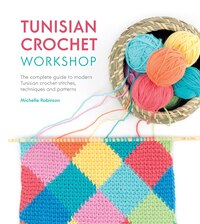 Tunisian Crochet Workshop: The Complete Guide To Modern Tunisian Crochet - Techniques, Stitches And…