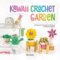 Kawaii Crochet Garden: 40 Super Cute Amigurumi Patterns For Plants And More