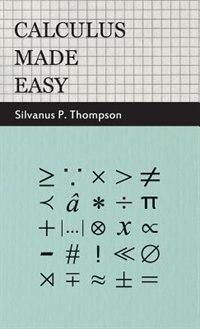 Calculus Made Easy - Being a Very-Simplest Introduction to Those Beautiful Methods of Reckoning…