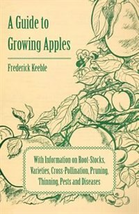 A Guide to Growing Apples with Information on Root-Stocks, Varieties, Cross-Pollination, Pruning…