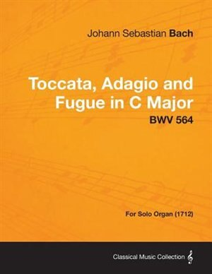 Toccata, Adagio and Fugue in C Major - BWV 564 - For Solo Organ (1712) de Johann Sebastian Bach