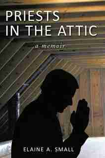 Priests In The Attic: In My Father's House by Elaine A. Small
