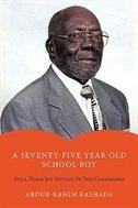 A Seventy-Five Year Old School Boy: Still Finds Joy Sitting in the Classroom by Abdur-Rahim Rashada