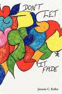 Love, Don't Let it Fade by Jimmie C. Keller