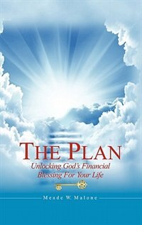 The Plan: Unlocking God's Financial Blessing For Your Life by Meade W. Malone