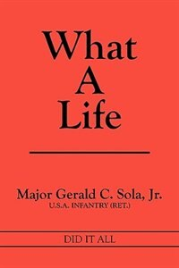 What A Life: Did It All by Major Gerald C. Sola Jr